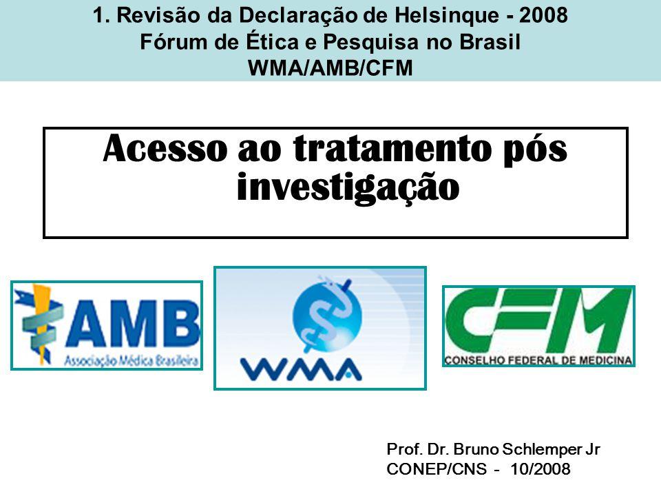 1. Revisão da Declaração de Helsinque - 2008 Fórum de Ética e Pesquisa no Brasil WMA/AMB/CFM Acesso ao tratamento pós investigação Prof. Dr. Bruno Sch
