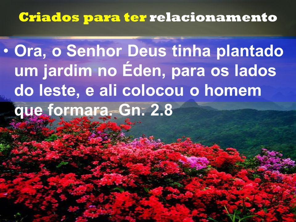 Criados para ter relacionamento •O•Ora, o Senhor Deus tinha plantado um jardim no Éden, para os lados do leste, e ali colocou o homem que formara. Gn.