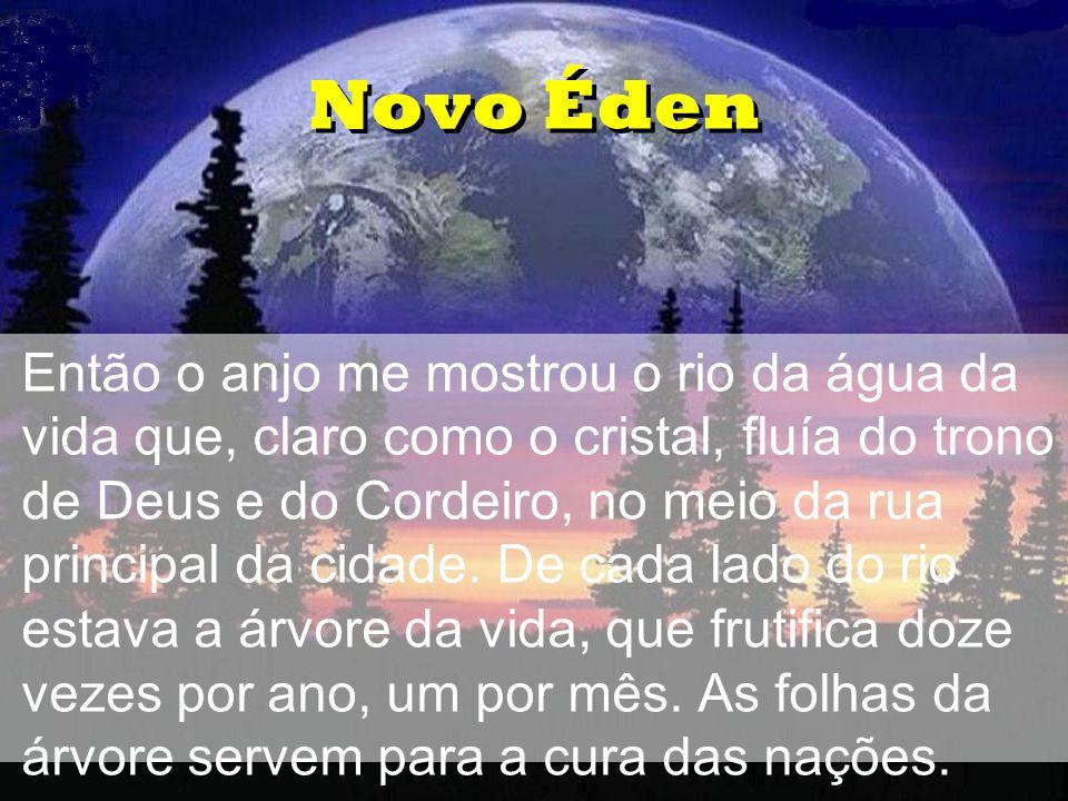 Novo Éden •Então o anjo me mostrou o rio da água da vida que, claro como o cristal, fluía do trono de Deus e do Cordeiro, no meio da rua principal da