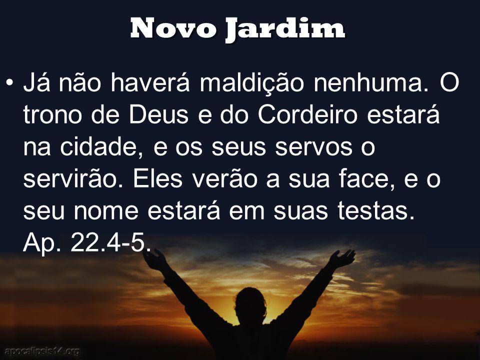 Novo Jardim •Já não haverá maldição nenhuma. O trono de Deus e do Cordeiro estará na cidade, e os seus servos o servirão. Eles verão a sua face, e o s