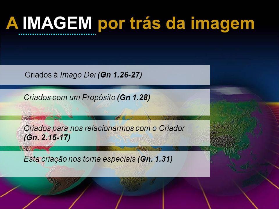 A IMAGEM por trás da imagem A IMAGEM por trás da imagem Criados à Imago Dei (Gn 1.26-27) Criados com um Propósito (Gn 1.28)Criados para nos relacionar