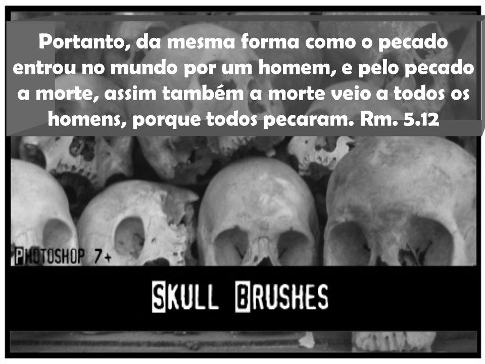 Portanto, da mesma forma como o pecado entrou no mundo por um homem, e pelo pecado a morte, assim também a morte veio a todos os homens, porque todos