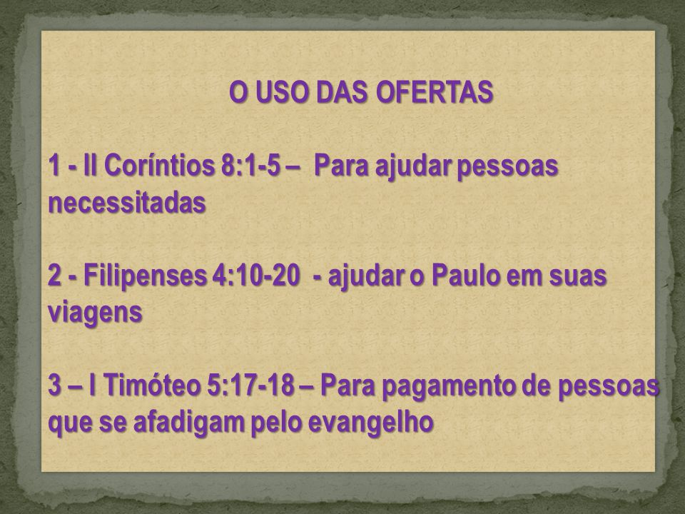 O USO DAS OFERTAS 1 - II Coríntios 8:1-5 – Para ajudar pessoas necessitadas 2 - Filipenses 4:10-20 - ajudar o Paulo em suas viagens 3 – I Timóteo 5:17-18 – Para pagamento de pessoas que se afadigam pelo evangelho O USO DAS OFERTAS 1 - II Coríntios 8:1-5 – Para ajudar pessoas necessitadas 2 - Filipenses 4:10-20 - ajudar o Paulo em suas viagens 3 – I Timóteo 5:17-18 – Para pagamento de pessoas que se afadigam pelo evangelho