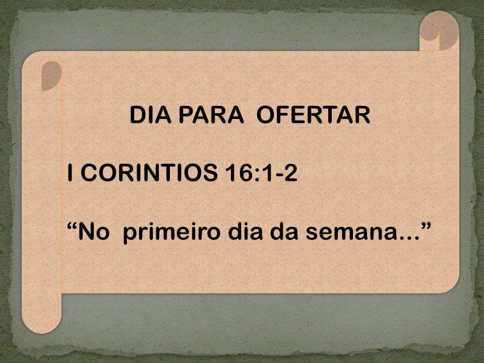 DIA PARA OFERTAR I CORINTIOS 16:1-2 No primeiro dia da semana... DIA PARA OFERTAR I CORINTIOS 16:1-2 No primeiro dia da semana...