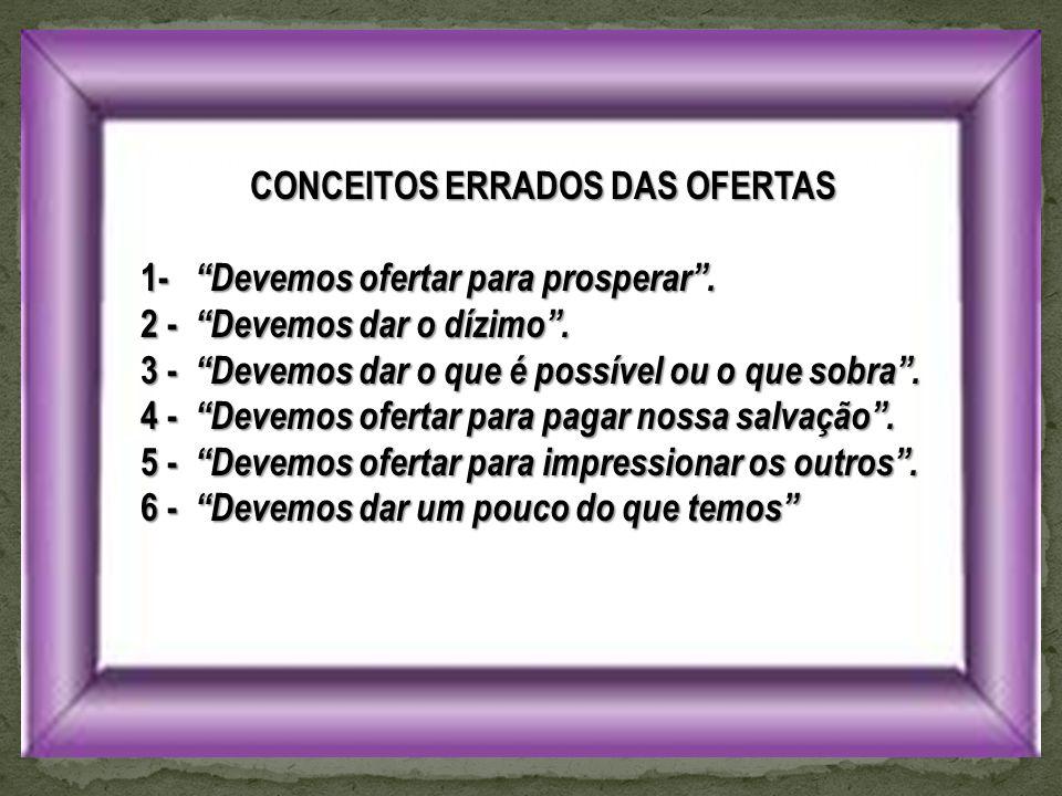 CONCEITOS ERRADOS DAS OFERTAS 1- Devemos ofertar para prosperar .