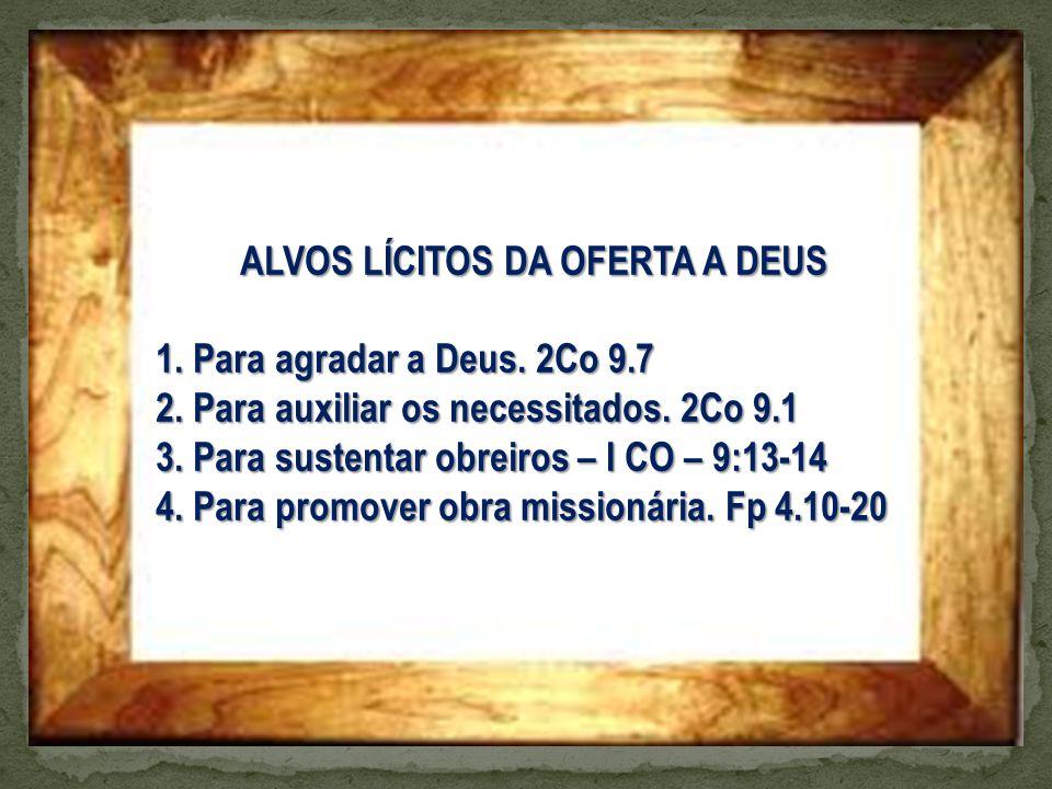 ALVOS LÍCITOS DA OFERTA A DEUS 1. Para agradar a Deus. 2Co 9.7 2. Para auxiliar os necessitados. 2Co 9.1 3. Para sustentar obreiros – I CO – 9:13-14 4