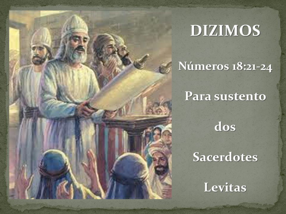 DIZIMOS Números 18:21-24 Para sustento dosSacerdotesLevitas
