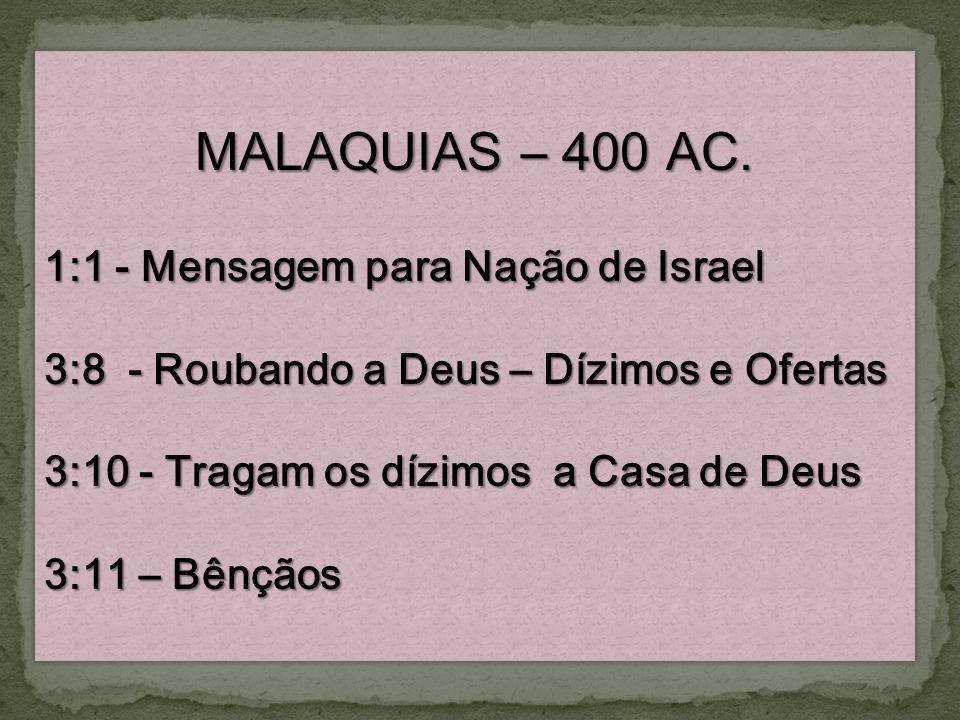 MALAQUIAS – 400 AC. 1:1 - Mensagem para Nação de Israel 3:8 - Roubando a Deus – Dízimos e Ofertas 3:10 - Tragam os dízimos a Casa de Deus 3:11 – Bênçã