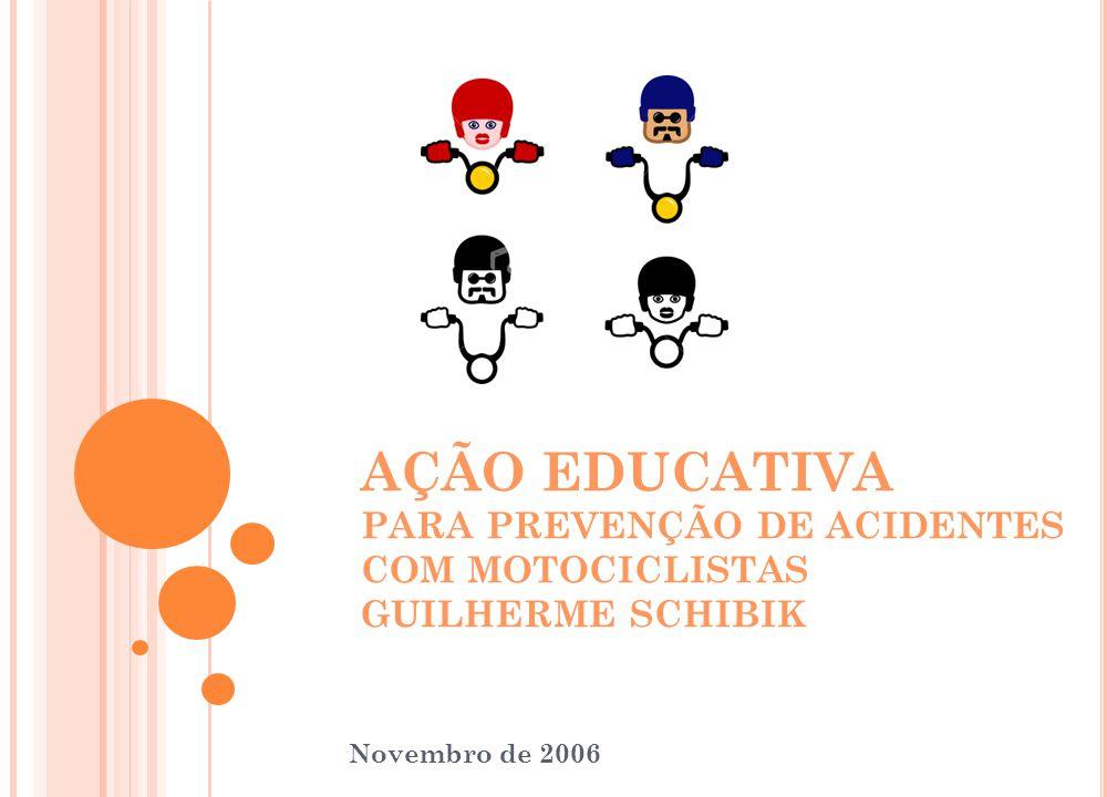 AÇÃO EDUCATIVA PARA PREVENÇÃO DE ACIDENTES COM MOTOCICLISTAS GUILHERME SCHIBIK Novembro de 2006