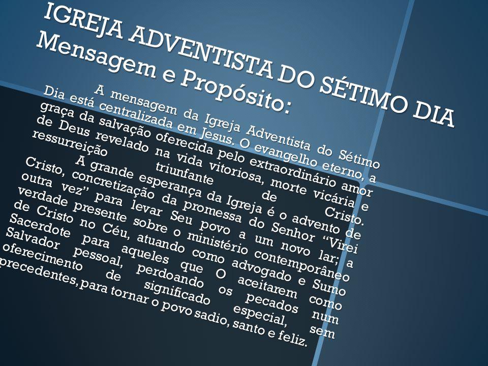IGREJA ADVENTISTA DO SÉTIMO DIA Mensagem e Propósito: A mensagem da Igreja Adventista do Sétimo Dia está centralizada em Jesus.