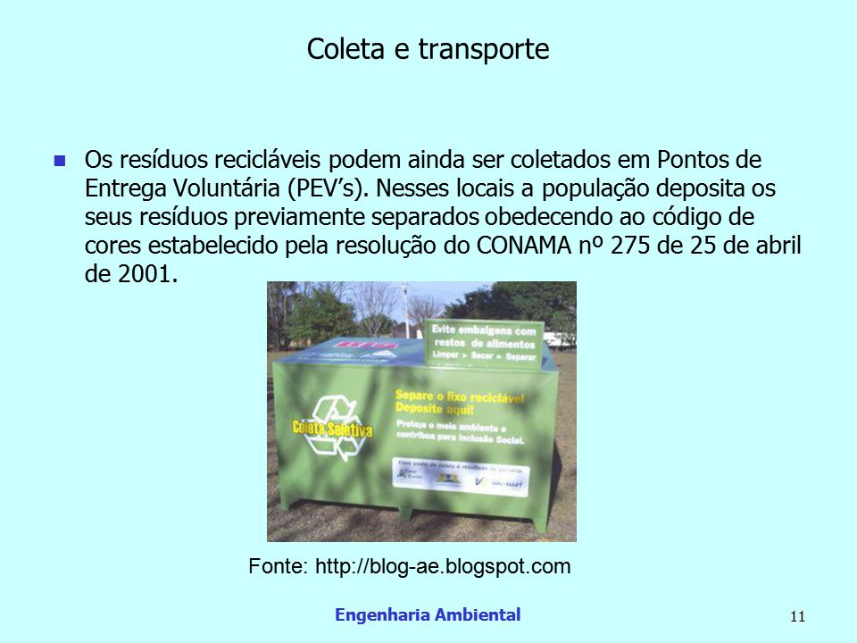 Engenharia Ambiental 11 Coleta e transporte  Os resíduos recicláveis podem ainda ser coletados em Pontos de Entrega Voluntária (PEV's). Nesses locais