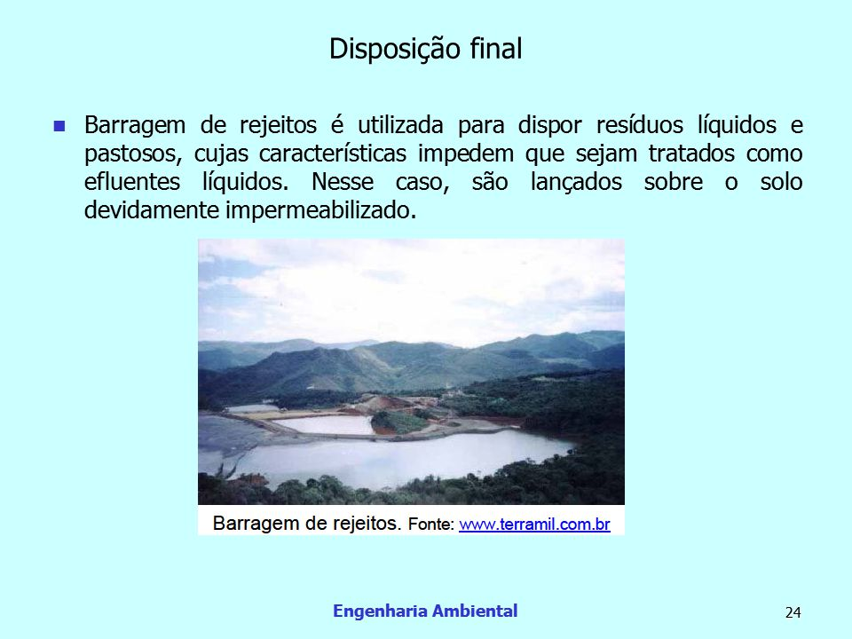 Engenharia Ambiental 24 Disposição final  Barragem de rejeitos é utilizada para dispor resíduos líquidos e pastosos, cujas características impedem qu