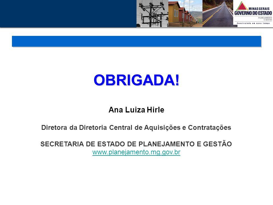OBRIGADA! Ana Luiza Hirle Diretora da Diretoria Central de Aquisições e Contratações SECRETARIA DE ESTADO DE PLANEJAMENTO E GESTÃO www.planejamento.mg