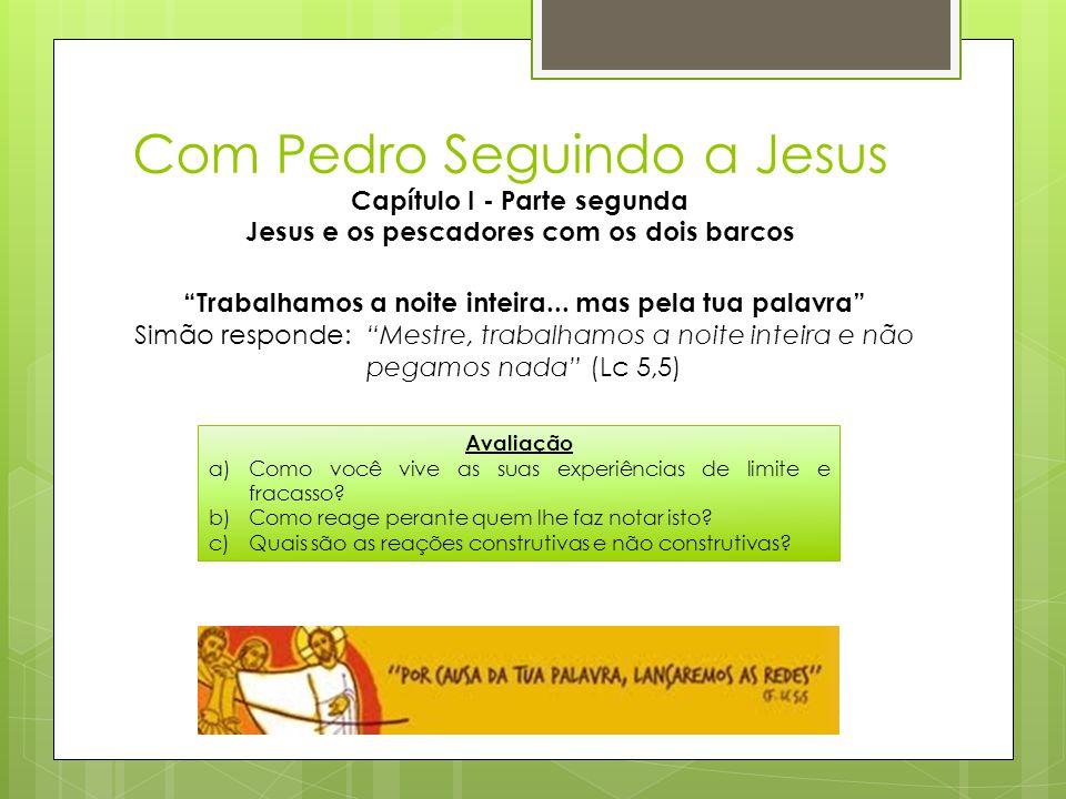 Com Pedro Seguindo a Jesus Capítulo I - Parte segunda Jesus e os pescadores com os dois barcos Avaliação a)Como você vive as suas experiências de limi