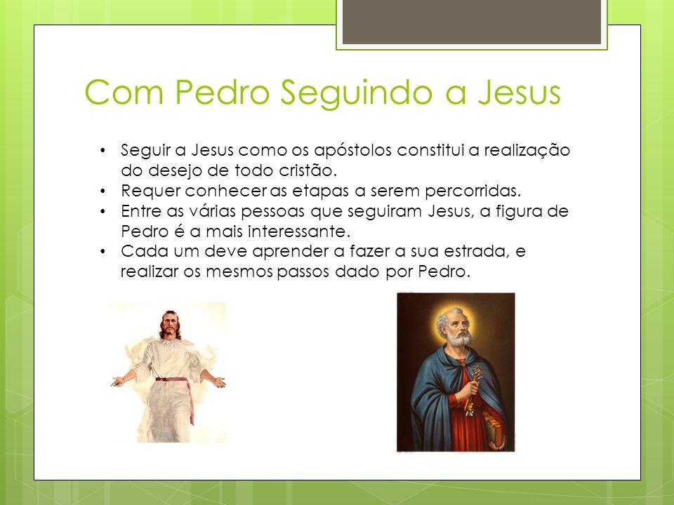 Com Pedro Seguindo a Jesus • Seguir a Jesus como os apóstolos constitui a realização do desejo de todo cristão. • Requer conhecer as etapas a serem pe
