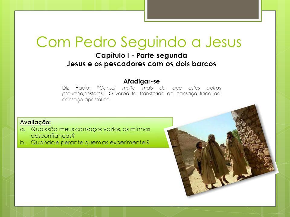 Com Pedro Seguindo a Jesus Capítulo I - Parte segunda Jesus e os pescadores com os dois barcos Avaliação: a.Quais são meus cansaços vazios, as minhas
