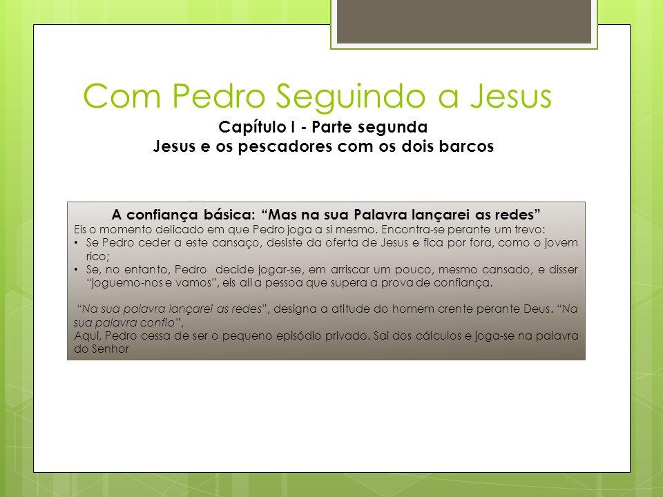 """Com Pedro Seguindo a Jesus Capítulo I - Parte segunda Jesus e os pescadores com os dois barcos A confiança básica: """"Mas na sua Palavra lançarei as red"""