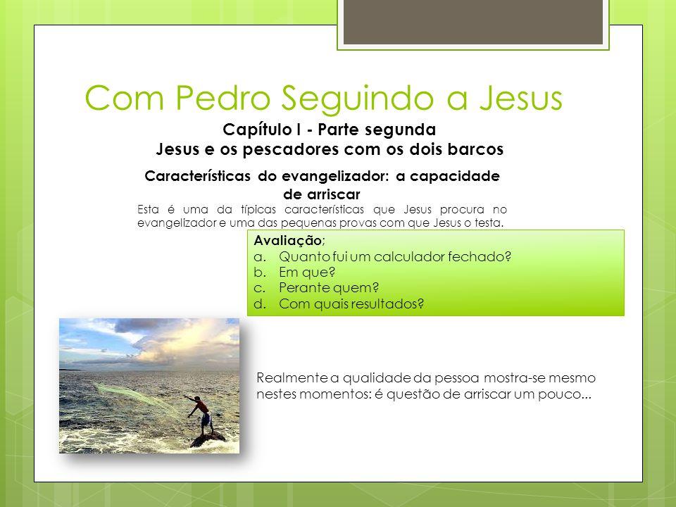 Com Pedro Seguindo a Jesus Capítulo I - Parte segunda Jesus e os pescadores com os dois barcos Características do evangelizador: a capacidade de arris