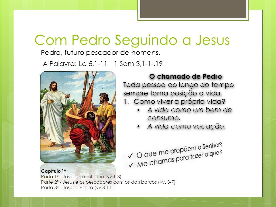 Com Pedro Seguindo a Jesus Pedro, futuro pescador de homens. A Palavra: Lc 5,1-11 1 Sam 3,1-1-.19 O chamado de Pedro Toda pessoa ao longo do tempo sem