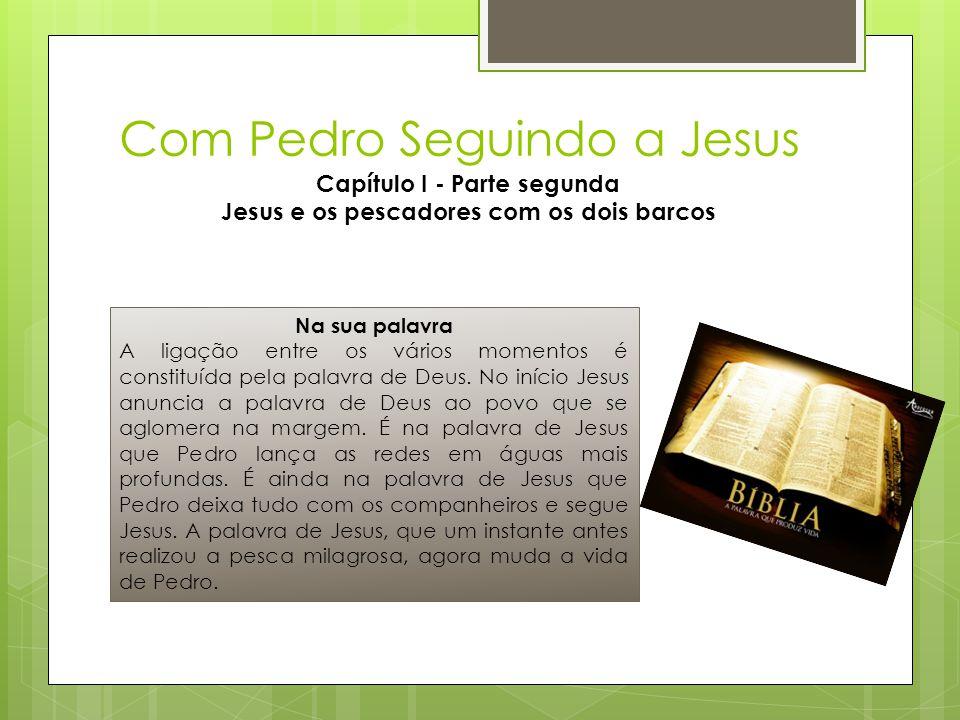 Com Pedro Seguindo a Jesus Capítulo I - Parte segunda Jesus e os pescadores com os dois barcos Na sua palavra A ligação entre os vários momentos é con