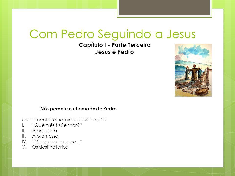 """Com Pedro Seguindo a Jesus Capítulo I - Parte Terceira Jesus e Pedro Nós perante o chamado de Pedro: Os elementos dinâmicos da vocação: I.""""Quem és tu"""