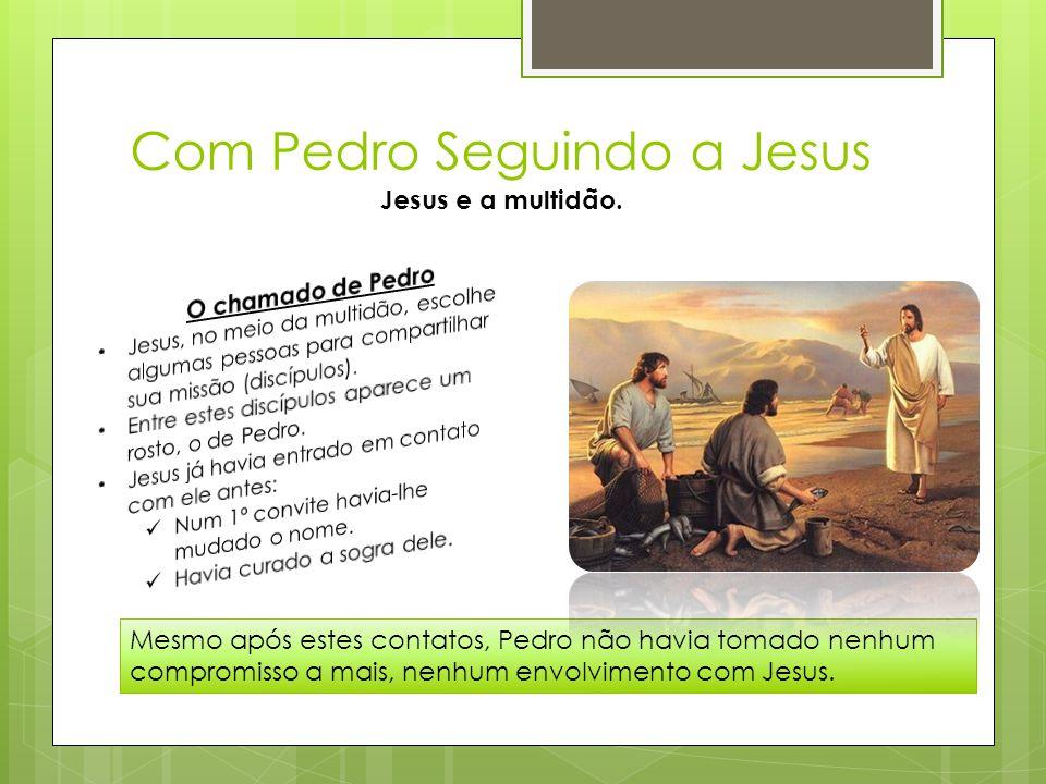 Com Pedro Seguindo a Jesus Jesus e a multidão. Mesmo após estes contatos, Pedro não havia tomado nenhum compromisso a mais, nenhum envolvimento com Je