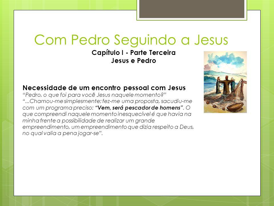 """Com Pedro Seguindo a Jesus Capítulo I - Parte Terceira Jesus e Pedro Necessidade de um encontro pessoal com Jesus """"Pedro, o que foi para você Jesus na"""