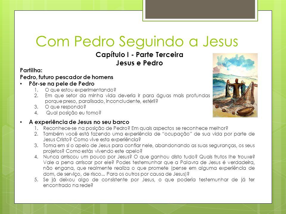 Com Pedro Seguindo a Jesus Capítulo I - Parte Terceira Jesus e Pedro Partilha: Pedro, futuro pescador de homens • Pôr-se na pele de Pedro 1.O que esto