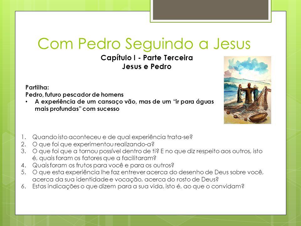 Com Pedro Seguindo a Jesus Capítulo I - Parte Terceira Jesus e Pedro Partilha: Pedro, futuro pescador de homens • A experiência de um cansaço vão, mas