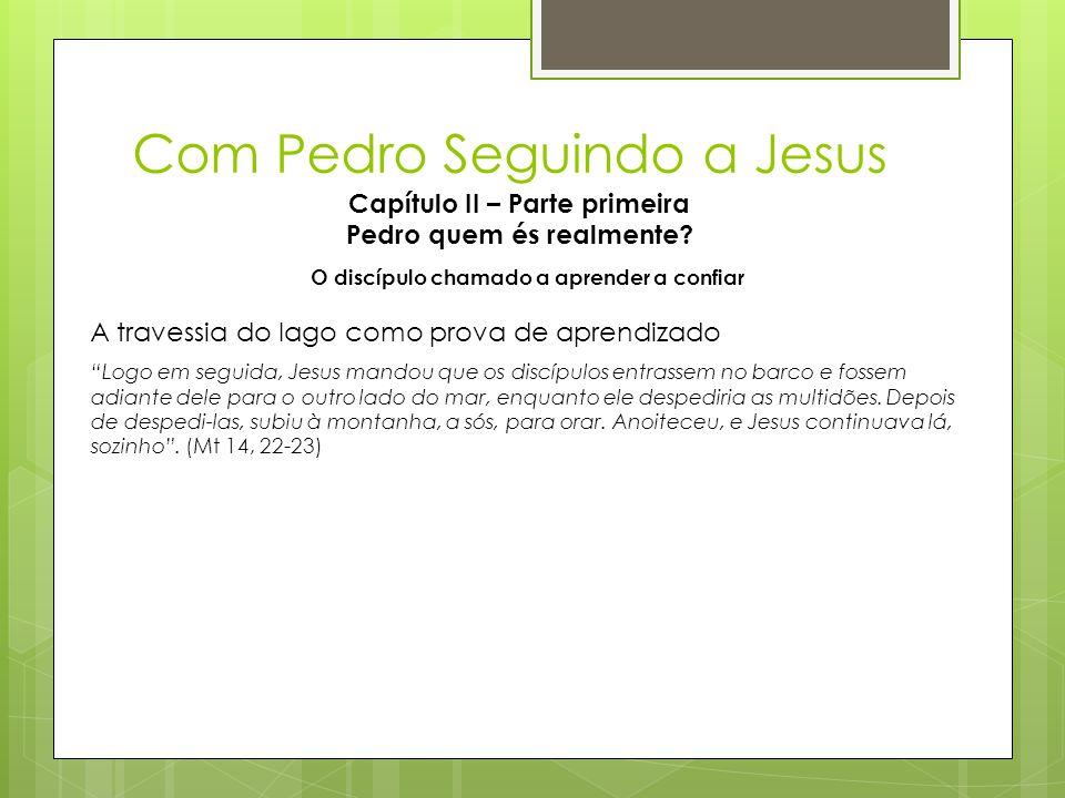 """Com Pedro Seguindo a Jesus Capítulo II – Parte primeira Pedro quem és realmente? O discípulo chamado a aprender a confiar """"Logo em seguida, Jesus mand"""
