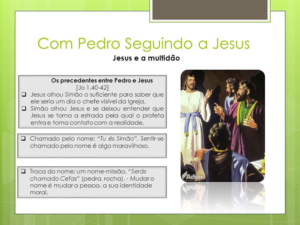 Com Pedro Seguindo a Jesus Jesus e a multidão Os precedentes entre Pedro e Jesus [Jo 1,40-42]  Jesus olhou Simão o suficiente para saber que ele seri