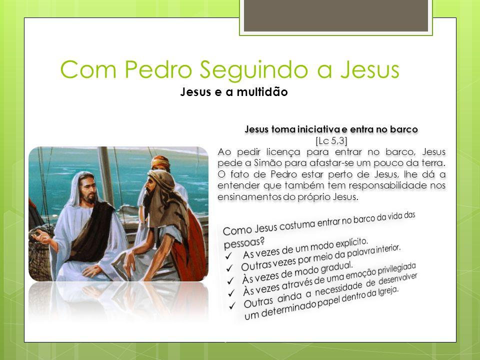 Com Pedro Seguindo a Jesus Jesus e a multidão Jesus toma iniciativa e entra no barco [Lc 5,3] Ao pedir licença para entrar no barco, Jesus pede a Simã