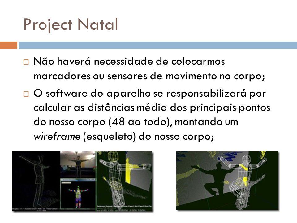Project Natal  Não haverá necessidade de colocarmos marcadores ou sensores de movimento no corpo;  O software do aparelho se responsabilizará por ca