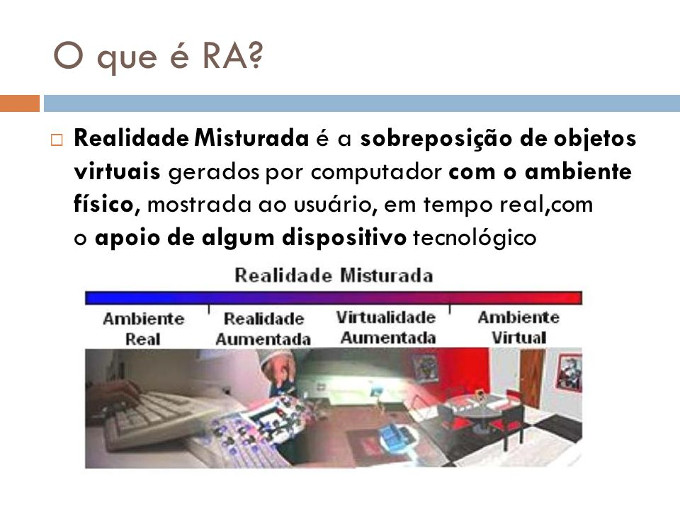 O que é RA?  Realidade Misturada é a sobreposição de objetos virtuais gerados por computador com o ambiente físico, mostrada ao usuário, em tempo rea