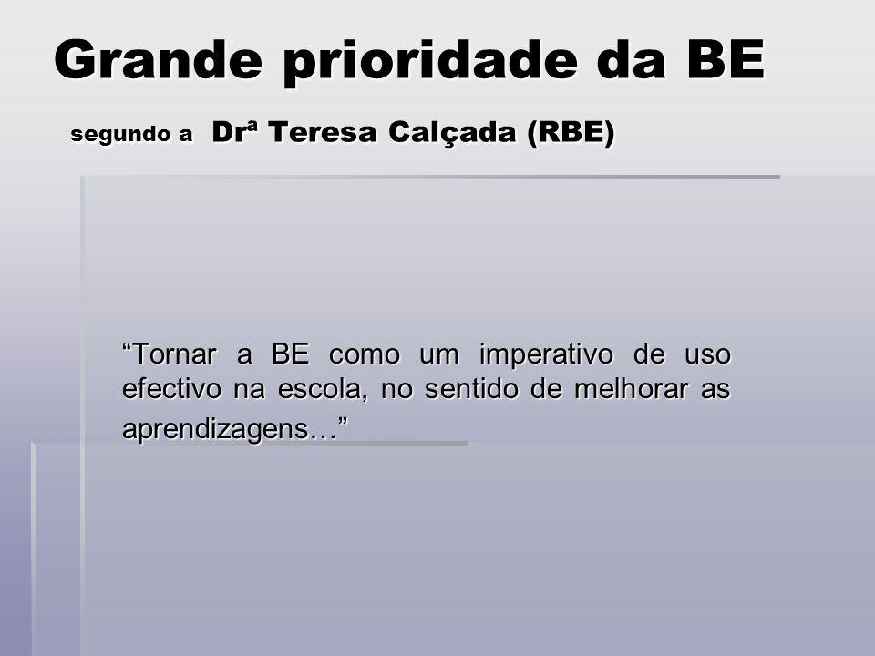 Grande prioridade da BE segundo a Drª Teresa Calçada (RBE) Tornar a BE como um imperativo de uso efectivo na escola, no sentido de melhorar as aprendizagens…