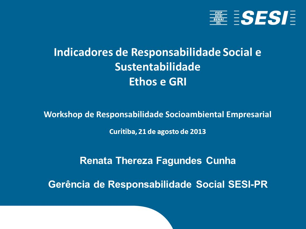 Renata Thereza Fagundes Cunha Gerência de Responsabilidade Social SESI-PR Indicadores de Responsabilidade Social e Sustentabilidade Ethos e GRI Worksh