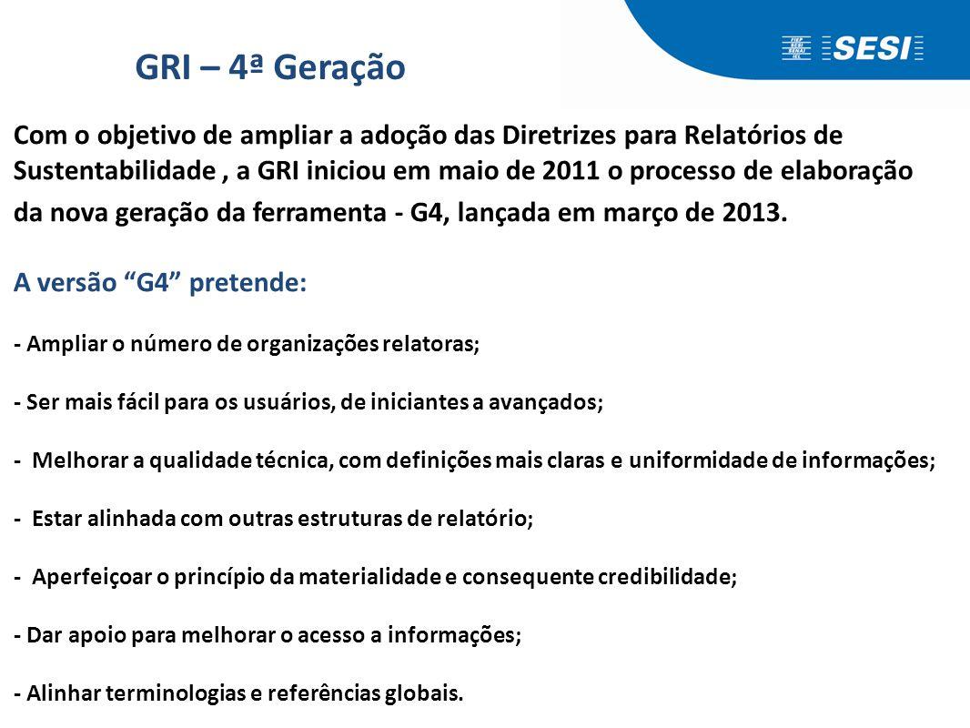GRI – 4ª Geração Com o objetivo de ampliar a adoção das Diretrizes para Relatórios de Sustentabilidade, a GRI iniciou em maio de 2011 o processo de el