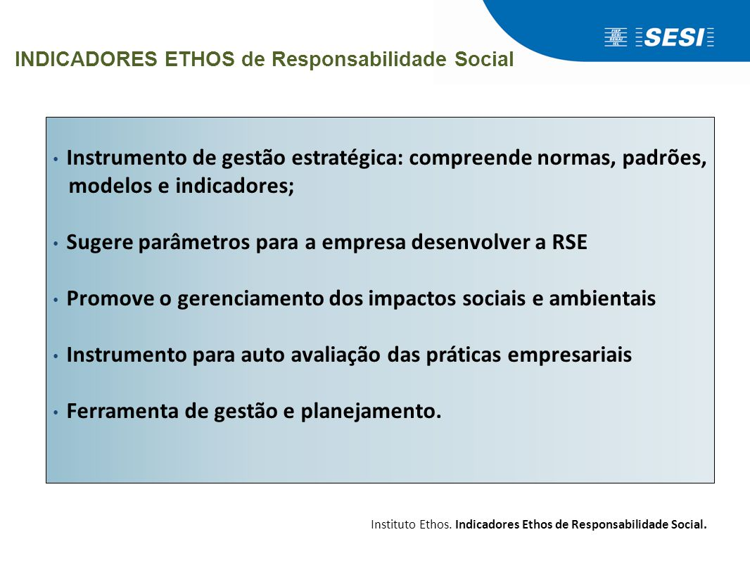 INDICADORES ETHOS de Responsabilidade Social • Instrumento de gestão estratégica: compreende normas, padrões, modelos e indicadores; • Sugere parâmetr
