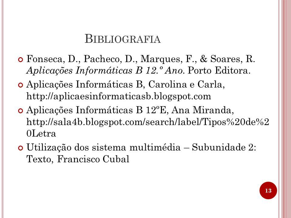 B IBLIOGRAFIA Fonseca, D., Pacheco, D., Marques, F., & Soares, R. Aplicações Informáticas B 12.º Ano. Porto Editora. Aplicações Informáticas B, Caroli