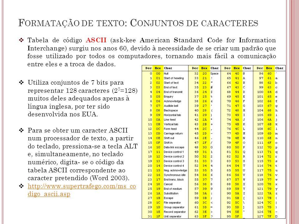 F ORMATAÇÃO DE TEXTO : C ONJUNTOS DE CARACTERES  Tabela de código ASCII (ask-kee A merican S tandard C ode for I nformation I nterchange) surgiu nos