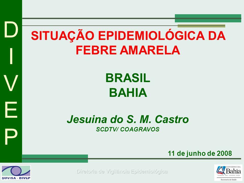 DIVEPDIVEP SITUAÇÃO EPIDEMIOLÓGICA DA FEBRE AMARELA BRASIL BAHIA Jesuina do S. M. Castro SCDTV/ COAGRAVOS 11 de junho de 2008