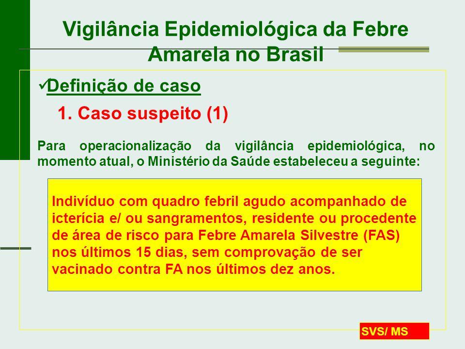 SVS/ MS Vigilância Epidemiológica da Febre Amarela no Brasil  Definição de caso 1. Caso suspeito (1) Para operacionalização da vigilância epidemiológ