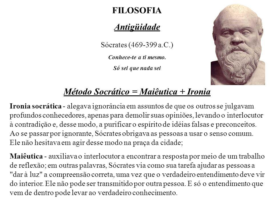 Sócrates (469-399 a.C.) FILOSOFIA Antigüidade Método Socrático = Maiêutica + Ironia Ironia socrática - alegava ignorância em assuntos de que os outros se julgavam profundos conhecedores, apenas para demolir suas opiniões, levando o interlocutor à contradição e, desse modo, a purificar o espírito de idéias falsas e preconceitos.