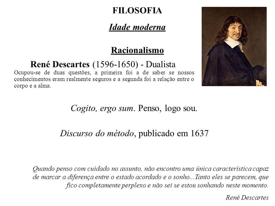 FILOSOFIA Idade moderna Racionalismo René Descartes (1596-1650) - Dualista Discurso do método, publicado em 1637 Cogito, ergo sum.