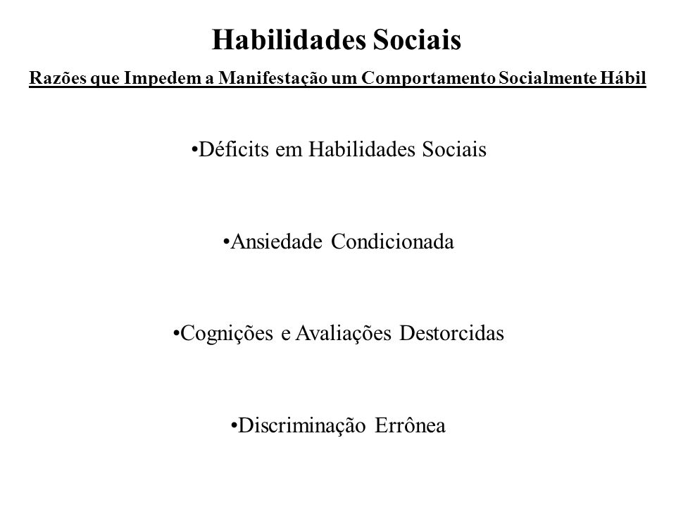 Razões que Impedem a Manifestação um Comportamento Socialmente Hábil Habilidades Sociais •Déficits em Habilidades Sociais •Ansiedade Condicionada •Cognições e Avaliações Destorcidas •Discriminação Errônea