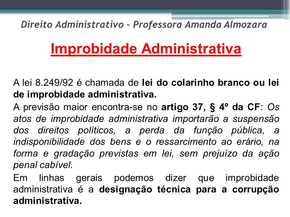 Direito Administrativo – Professora Amanda Almozara Improbidade Administrativa A lei 8.249/92 é chamada de lei do colarinho branco ou lei de improbida