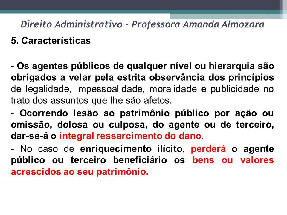 Direito Administrativo – Professora Amanda Almozara 5. Características - Os agentes públicos de qualquer nível ou hierarquia são obrigados a velar pel