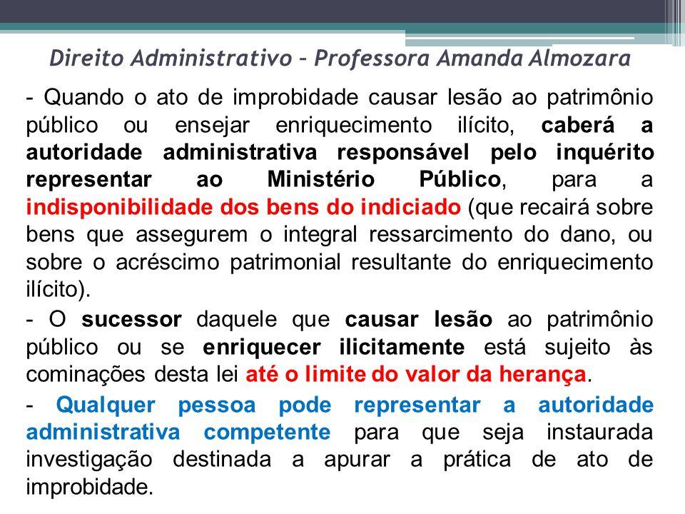 Direito Administrativo – Professora Amanda Almozara - Quando o ato de improbidade causar lesão ao patrimônio público ou ensejar enriquecimento ilícito
