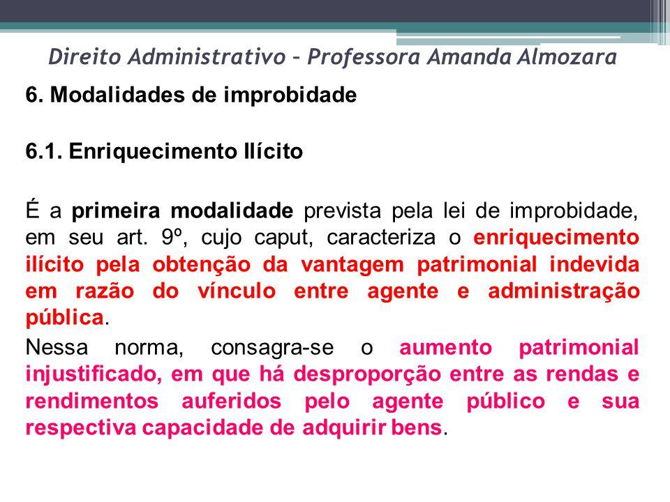 Direito Administrativo – Professora Amanda Almozara 6. Modalidades de improbidade 6.1. Enriquecimento Ilícito É a primeira modalidade prevista pela le