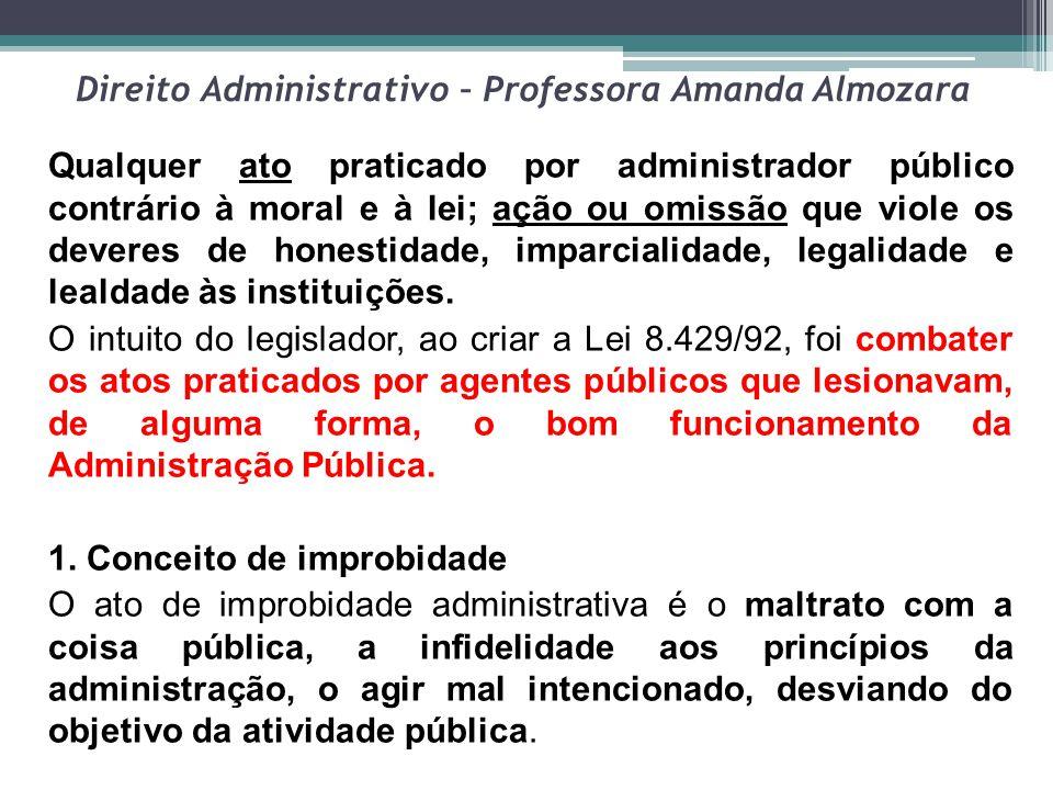 Direito Administrativo – Professora Amanda Almozara Qualquer ato praticado por administrador público contrário à moral e à lei; ação ou omissão que vi